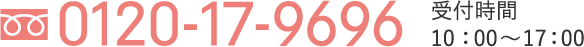 0120-17-9696 / 受付時間10:00〜17:00