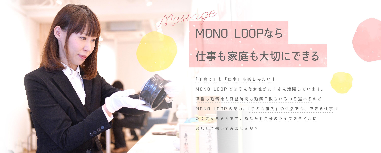 MONO LOOP(モノ・ループ)なら仕事も家庭も大切にできる / 「子育て」も「仕事」も楽しみたい!MONO LOOP(モノ・ループ)ではそんな女性がたくさん活躍しています。職種も勤務地も勤務時間も勤務日数もいろいろ選べるのがMONO LOOP(モノ・ループ)の魅力。「子ども優先」の生活でも、できる仕事がたくさんあるんです。あなたも自分のライフスタイルに合わせて働いてみませんか?